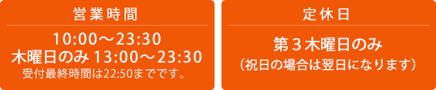 営業時間 10:00〜23:30 木曜日のみ 13:00〜23:30 受付最終時間は23:30までです。 定休日 第三木曜日(祝日の場合は翌日になります)