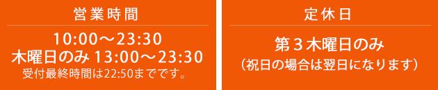 営業時間 10:00〜23:30 木曜日のみ 13:00〜23:30 受付最終時間は22:50までです。 定休日 第三木曜日(祝日の場合は翌日になります)